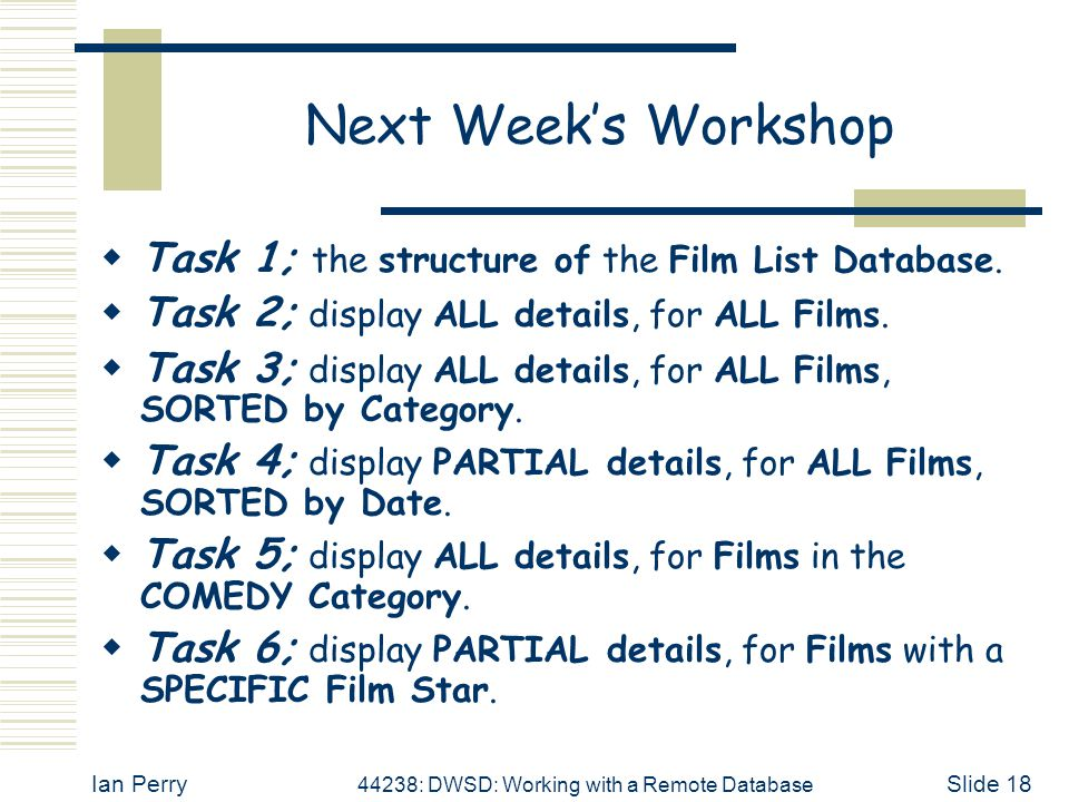 Ian Perry 44238: DWSD: Working with a Remote Database Slide 18 Next Week's Workshop  Task 1; the structure of the Film List Database.  Task 2; displ
