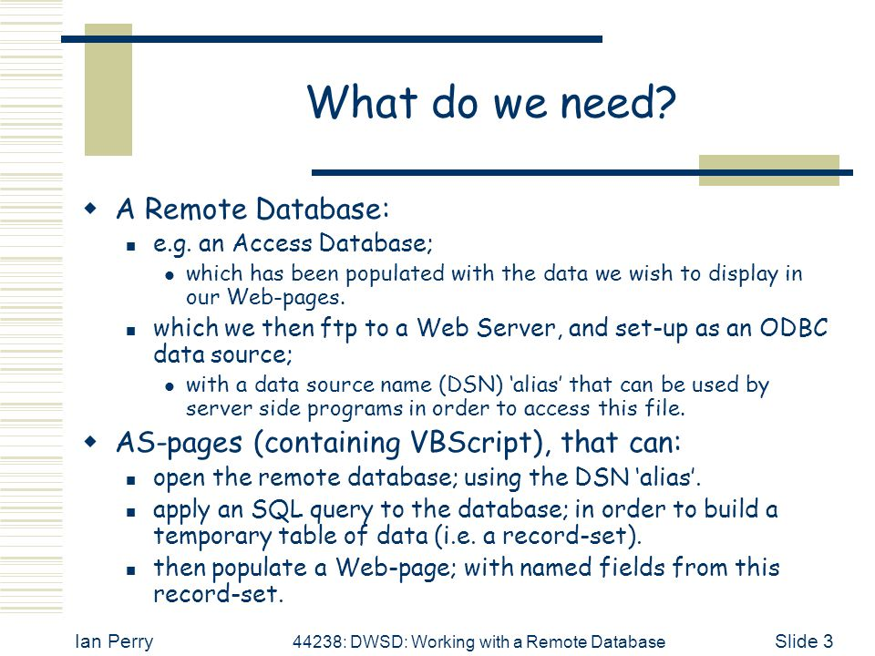 Ian Perry 44238: DWSD: Working with a Remote Database Slide 3 What do we need?  A Remote Database: e.g. an Access Database; which has been populated