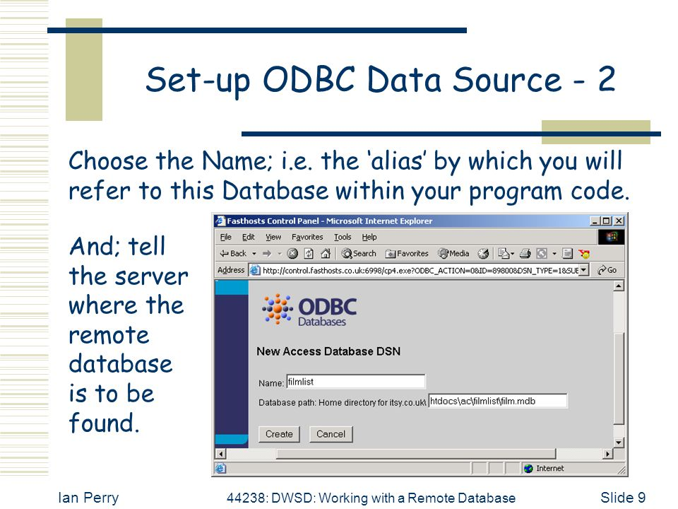 Ian Perry 44238: DWSD: Working with a Remote Database Slide 9 Set-up ODBC Data Source - 2 Choose the Name; i.e. the 'alias' by which you will refer to
