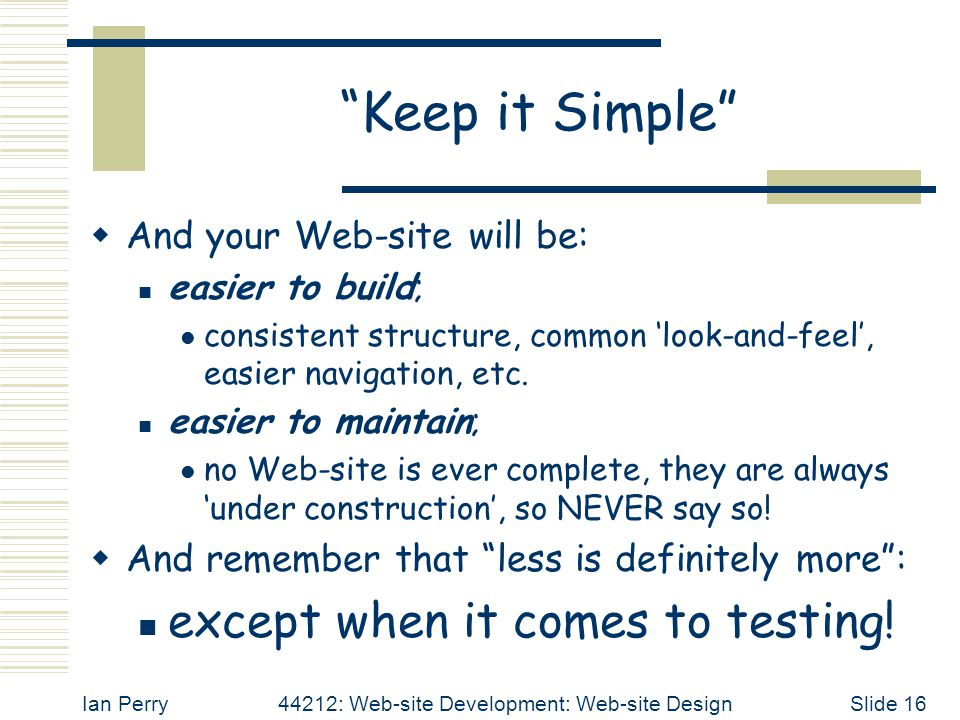 Ian Perry44212: Web-site Development: Web-site DesignSlide 16 Keep it Simple  And your Web-site will be: easier to build; consistent structure, common 'look-and-feel', easier navigation, etc.