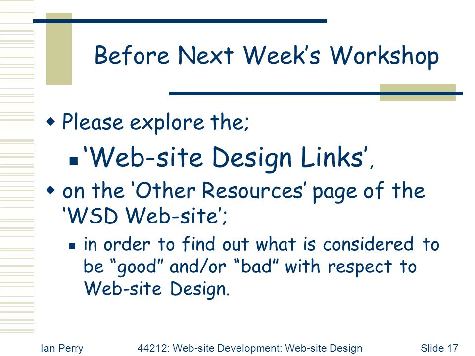 Ian Perry44212: Web-site Development: Web-site DesignSlide 17 Before Next Week's Workshop  Please explore the; 'Web-site Design Links',  on the 'Other Resources' page of the 'WSD Web-site'; in order to find out what is considered to be good and/or bad with respect to Web-site Design.