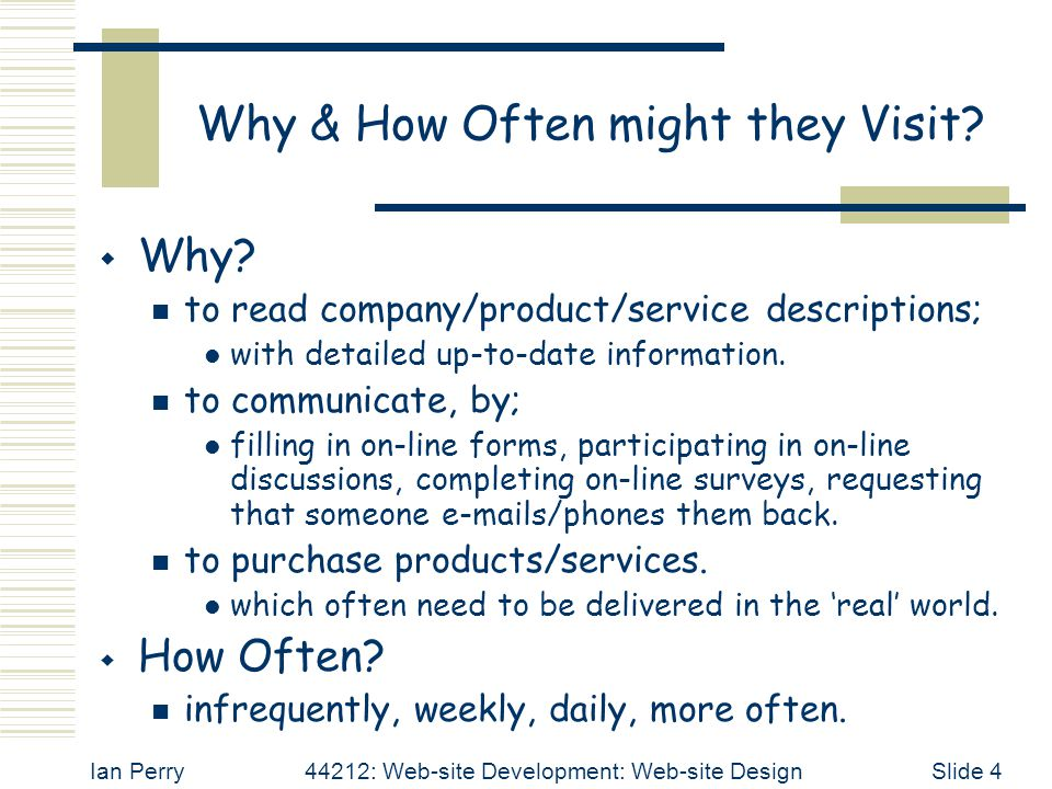 Ian Perry44212: Web-site Development: Web-site DesignSlide 4 Why & How Often might they Visit.