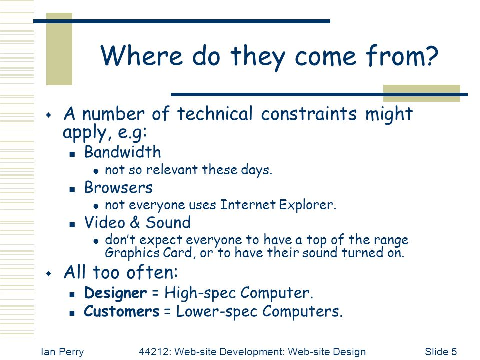 Ian Perry44212: Web-site Development: Web-site DesignSlide 16 Keep it Simple  And your Web-site will be: easier to build; consistent structure, common 'look-and-feel', easier navigation, etc.
