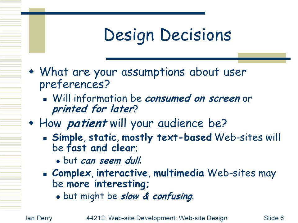 Ian Perry44212: Web-site Development: Web-site DesignSlide 17 Before Next Week's Workshop  Please explore the; 'Web-site Design Links',  on the 'Other Resources' page of the 'WSD Web-site'; in order to find out what is considered to be good and/or bad with respect to Web-site Design.