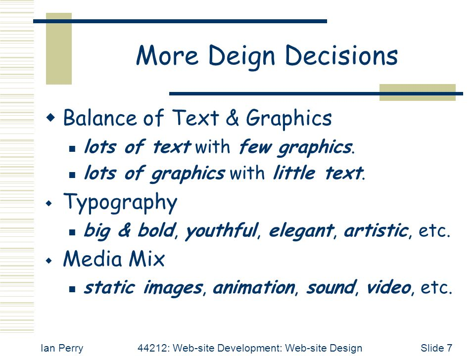 Ian Perry44212: Web-site Development: Web-site DesignSlide 7 More Deign Decisions  Balance of Text & Graphics lots of text with few graphics.