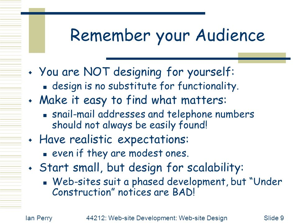 Ian Perry44212: Web-site Development: Web-site DesignSlide 9 Remember your Audience  You are NOT designing for yourself: design is no substitute for functionality.