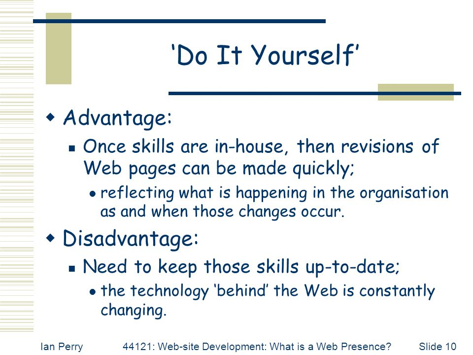 Ian Perry44121: Web-site Development: What is a Web Presence Slide 10 'Do It Yourself'  Advantage: Once skills are in-house, then revisions of Web pages can be made quickly; reflecting what is happening in the organisation as and when those changes occur.