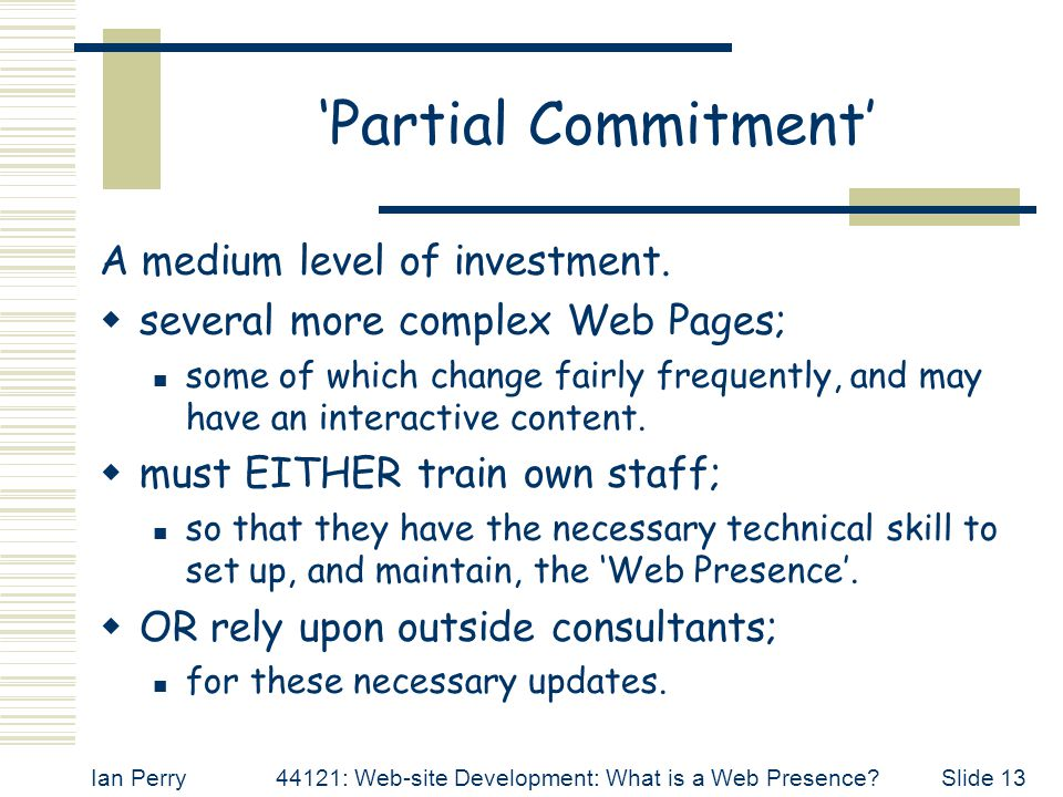 Ian Perry44121: Web-site Development: What is a Web Presence Slide 13 'Partial Commitment' A medium level of investment.