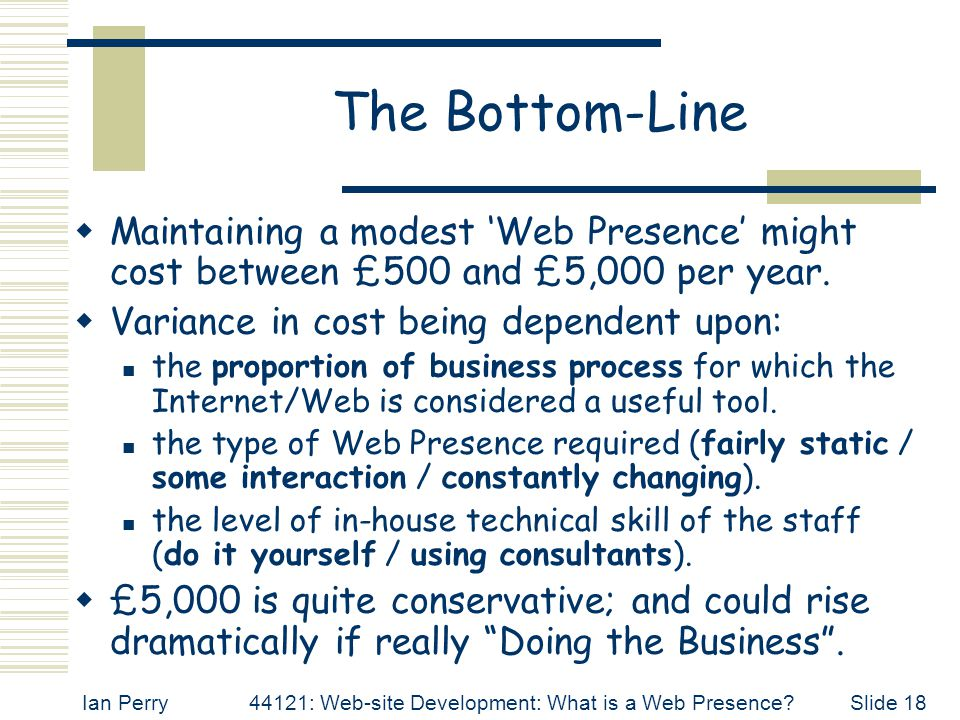 Ian Perry44121: Web-site Development: What is a Web Presence Slide 18 The Bottom-Line  Maintaining a modest 'Web Presence' might cost between £500 and £5,000 per year.