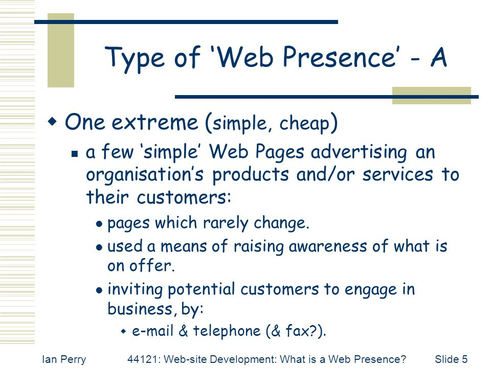 Ian Perry44121: Web-site Development: What is a Web Presence Slide 5 Type of 'Web Presence' - A  One extreme ( simple, cheap ) a few 'simple' Web Pages advertising an organisation's products and/or services to their customers: pages which rarely change.