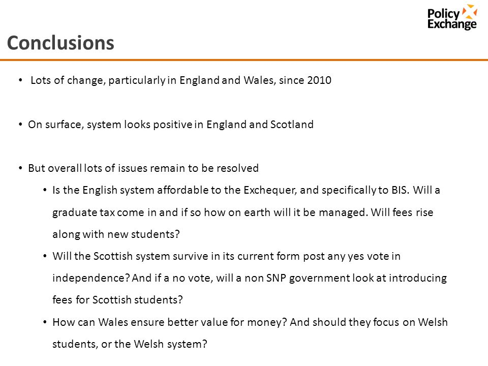 Conclusions Lots of change, particularly in England and Wales, since 2010 On surface, system looks positive in England and Scotland But overall lots of issues remain to be resolved Is the English system affordable to the Exchequer, and specifically to BIS.