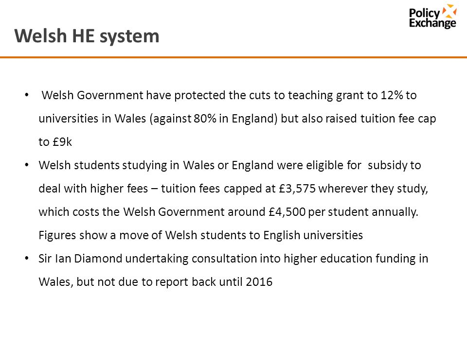 Welsh HE system Welsh Government have protected the cuts to teaching grant to 12% to universities in Wales (against 80% in England) but also raised tuition fee cap to £9k Welsh students studying in Wales or England were eligible for subsidy to deal with higher fees – tuition fees capped at £3,575 wherever they study, which costs the Welsh Government around £4,500 per student annually.
