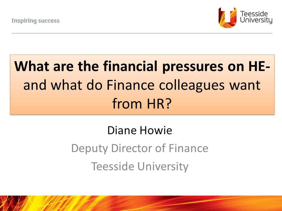 What are the financial pressures on HE- and what do Finance colleagues want from HR? Diane Howie Deputy Director of Finance Teesside University