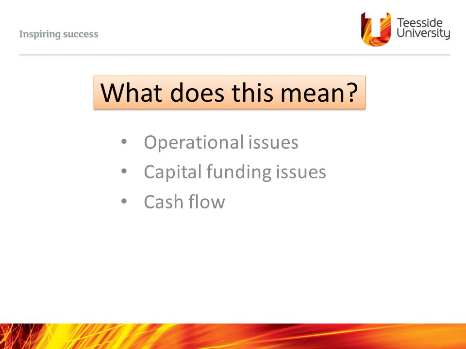 What does this mean? Operational issues Capital funding issues Cash flow