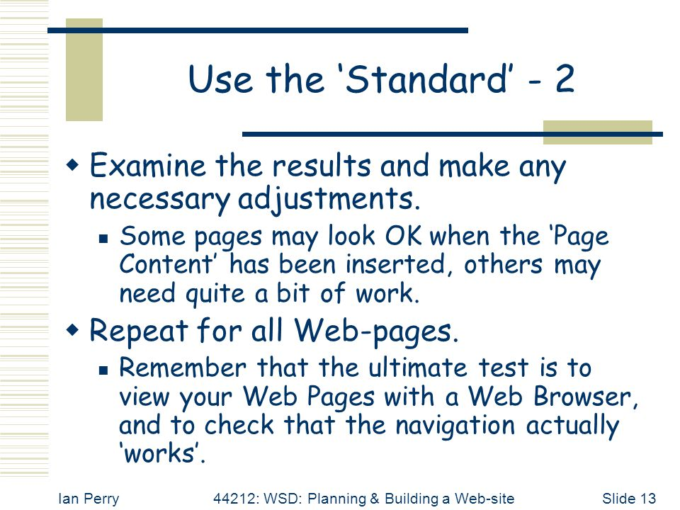 Ian Perry44212: WSD: Planning & Building a Web-siteSlide 13 Use the 'Standard' - 2  Examine the results and make any necessary adjustments. Some page
