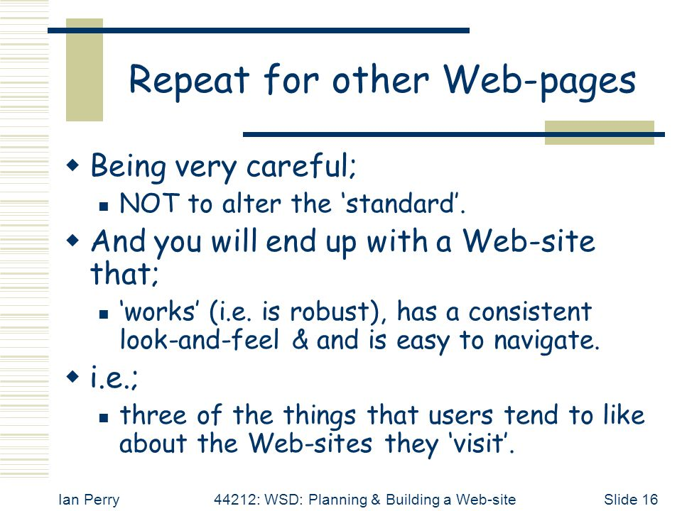Ian Perry44212: WSD: Planning & Building a Web-siteSlide 16 Repeat for other Web-pages  Being very careful; NOT to alter the 'standard'.