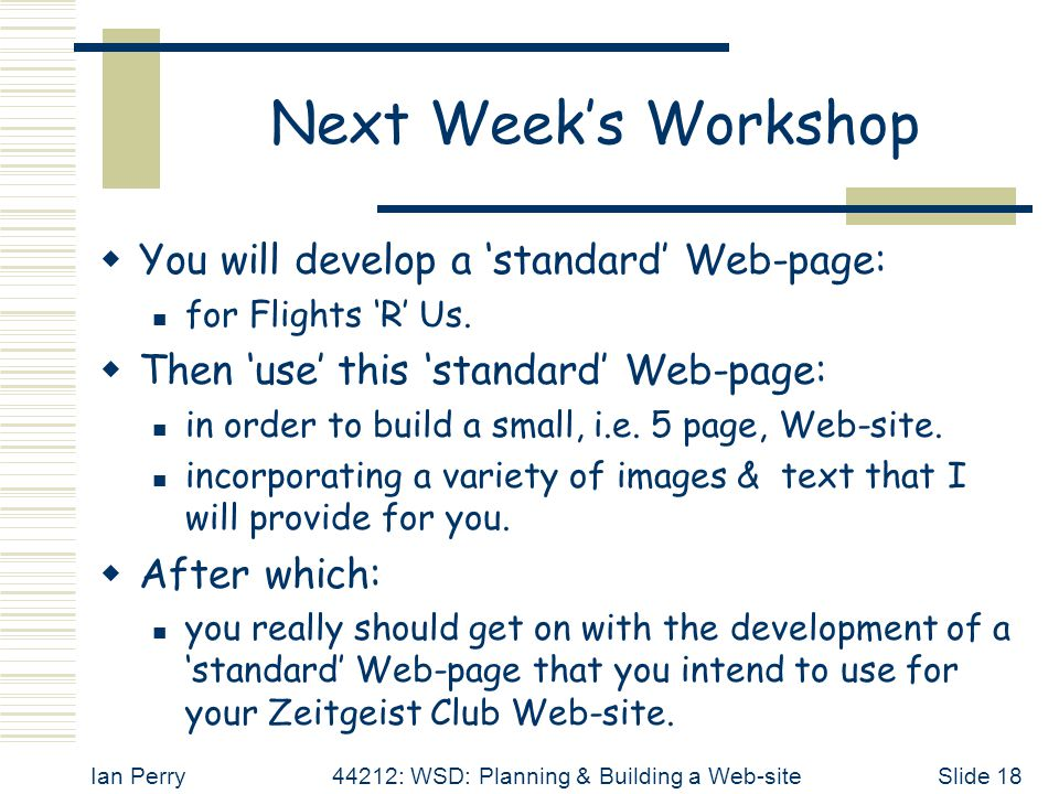 Ian Perry44212: WSD: Planning & Building a Web-siteSlide 18 Next Week's Workshop  You will develop a 'standard' Web-page: for Flights 'R' Us.  Then