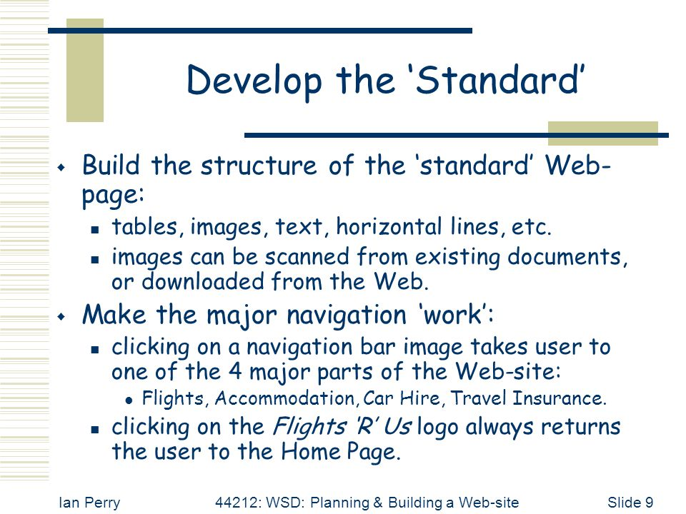 Ian Perry44212: WSD: Planning & Building a Web-siteSlide 9 Develop the 'Standard'  Build the structure of the 'standard' Web- page: tables, images, t