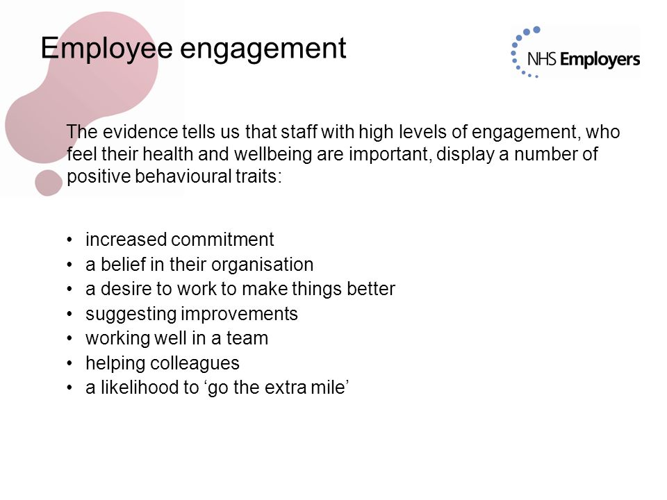 Employee engagement The evidence tells us that staff with high levels of engagement, who feel their health and wellbeing are important, display a number of positive behavioural traits: increased commitment a belief in their organisation a desire to work to make things better suggesting improvements working well in a team helping colleagues a likelihood to 'go the extra mile'