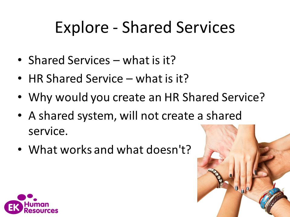 Explore - Shared Services Shared Services – what is it? HR Shared Service – what is it? Why would you create an HR Shared Service? A shared system, wi