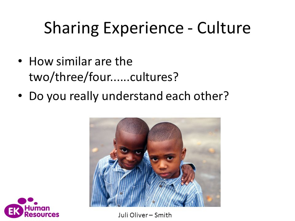 Sharing Experience - Culture How similar are the two/three/four......cultures? Do you really understand each other? Juli Oliver – Smith