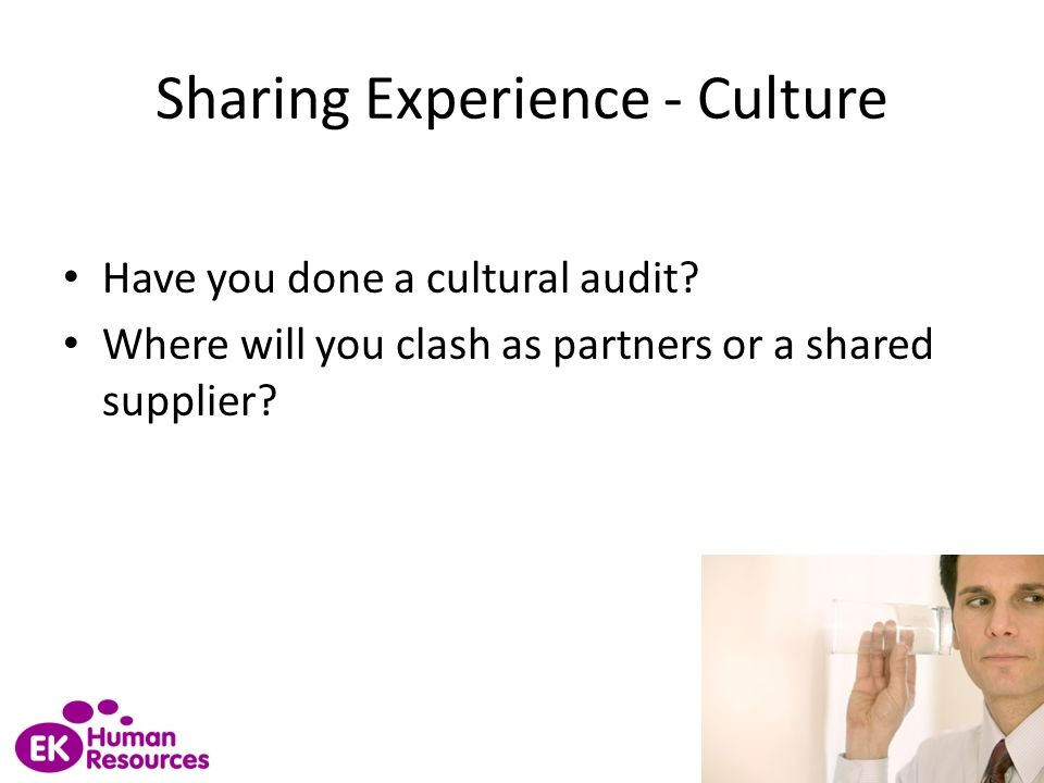 Sharing Experience - Culture Have you done a cultural audit? Where will you clash as partners or a shared supplier?