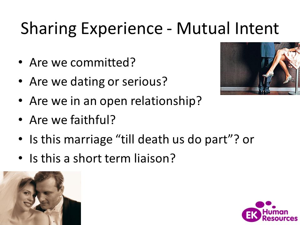 """Sharing Experience - Mutual Intent Are we committed? Are we dating or serious? Are we in an open relationship? Are we faithful? Is this marriage """"till"""