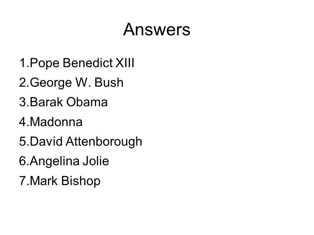 Answers 1.Pope Benedict XIII 2.George W. Bush 3.Barak Obama 4.Madonna 5.David Attenborough 6.Angelina Jolie 7.Mark Bishop