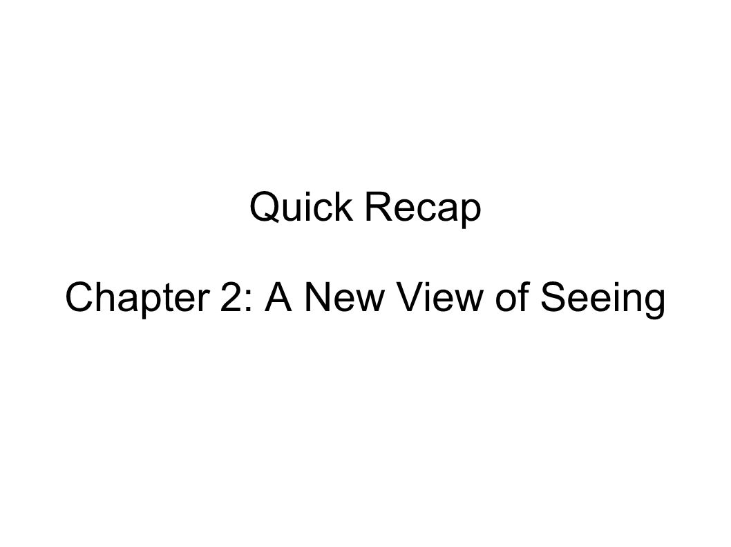 Quick Recap Chapter 2: A New View of Seeing
