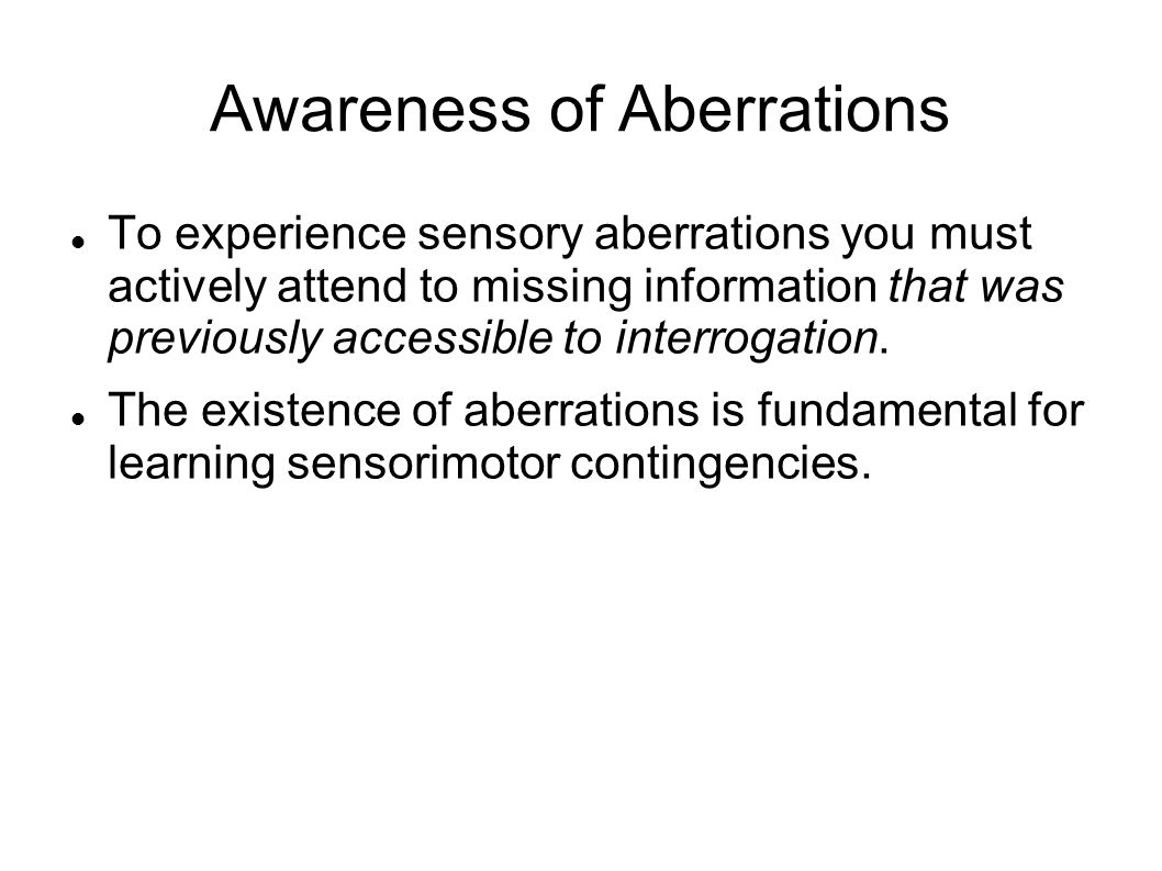 Awareness of Aberrations To experience sensory aberrations you must actively attend to missing information that was previously accessible to interrogation.