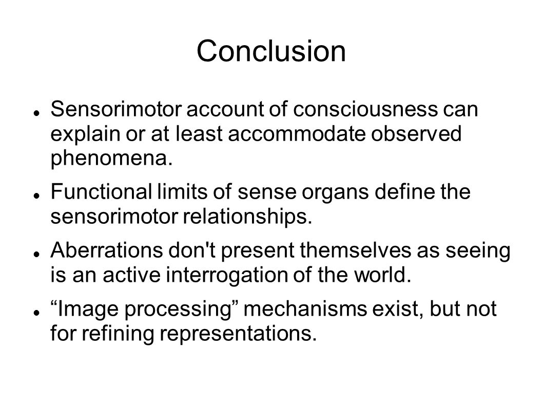 Conclusion Sensorimotor account of consciousness can explain or at least accommodate observed phenomena.