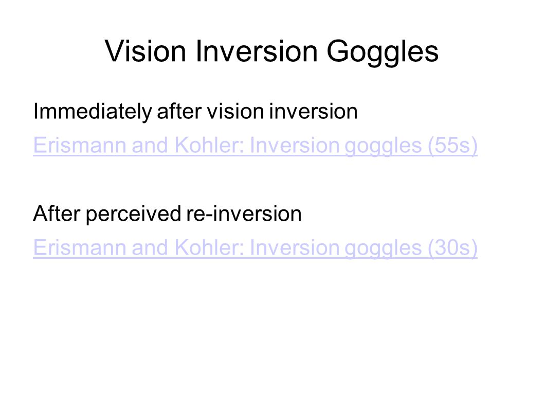 Vision Inversion Goggles Immediately after vision inversion Erismann and Kohler: Inversion goggles (55s) After perceived re-inversion Erismann and Kohler: Inversion goggles (30s)