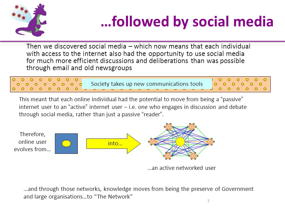 7 Then we discovered social media – which now means that each individual with access to the internet also had the opportunity to use social media for much more efficient discussions and deliberations than was possible through email and old newsgroups …and through those networks, knowledge moves from being the preserve of Government and large organisations…to The Network Society takes up new communications tools This meant that each online individual had the potential to move from being a passive internet user to an active internet user – i.e.