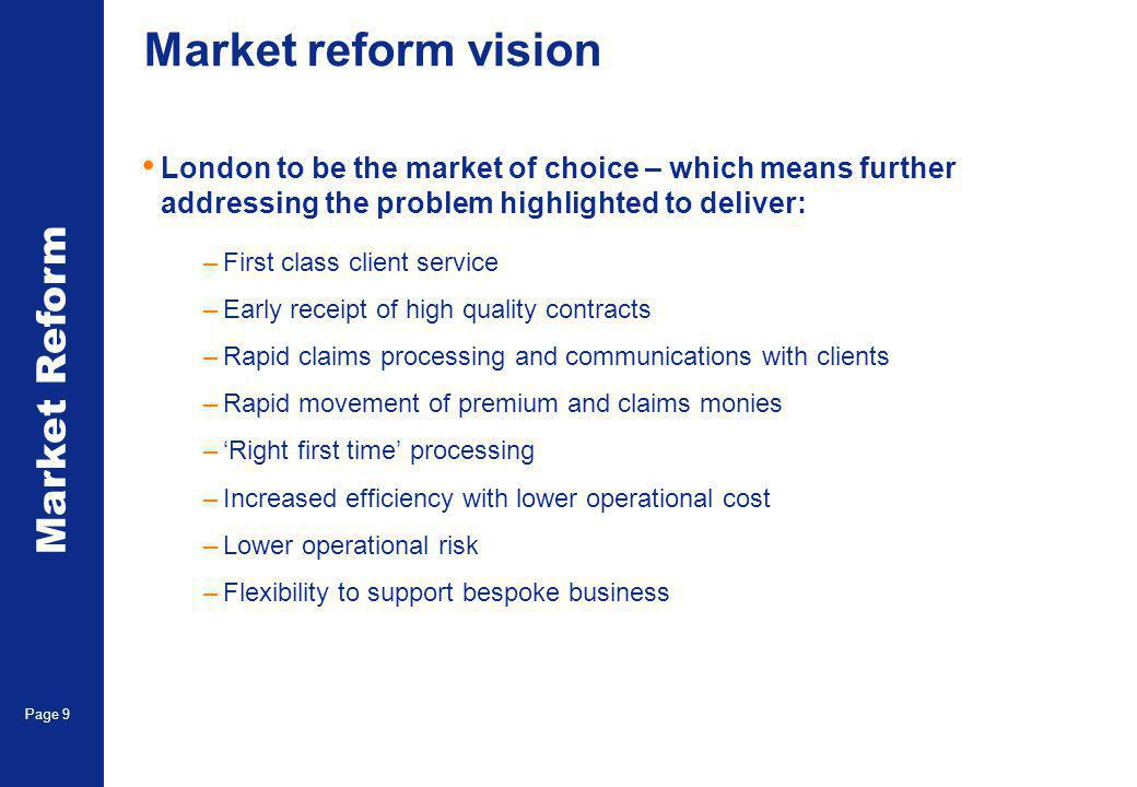 Market Reform Page 9 Market reform vision London to be the market of choice – which means further addressing the problem highlighted to deliver: –First class client service –Early receipt of high quality contracts –Rapid claims processing and communications with clients –Rapid movement of premium and claims monies –'Right first time' processing –Increased efficiency with lower operational cost –Lower operational risk –Flexibility to support bespoke business