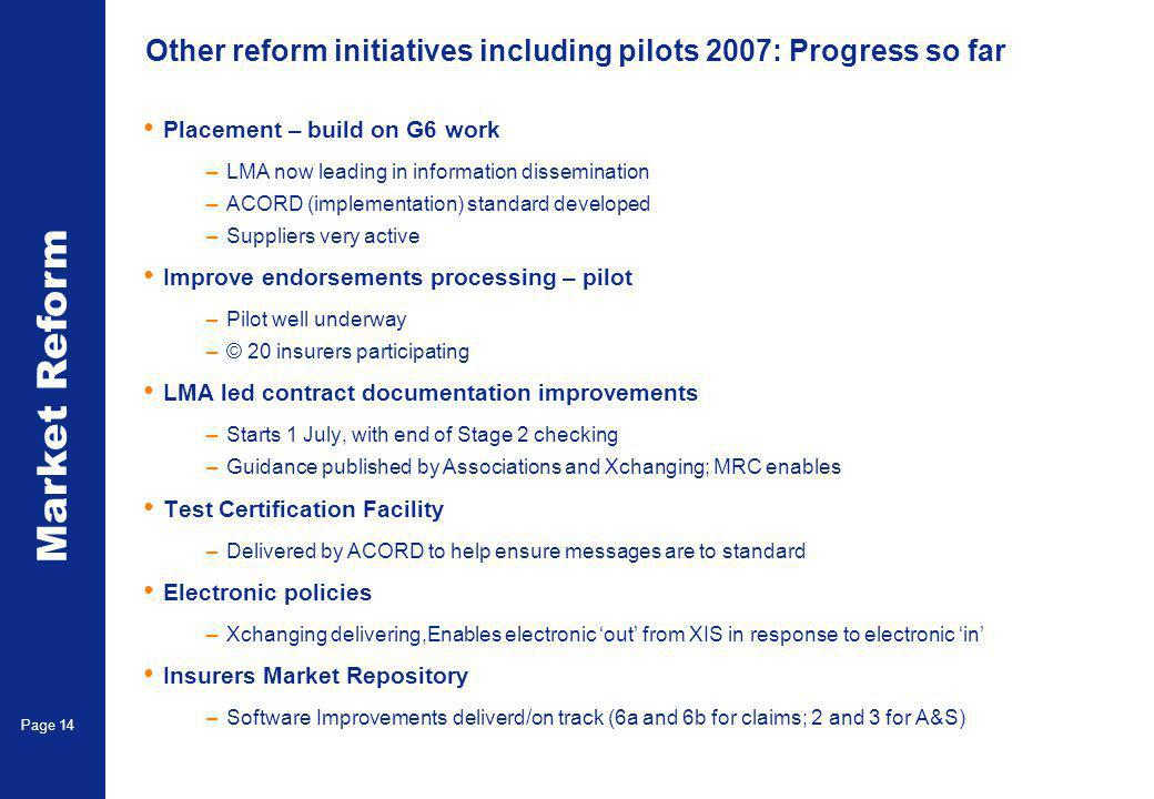 Market Reform Page 14 Other reform initiatives including pilots 2007: Progress so far Placement – build on G6 work –LMA now leading in information dissemination –ACORD (implementation) standard developed –Suppliers very active Improve endorsements processing – pilot –Pilot well underway –© 20 insurers participating LMA led contract documentation improvements –Starts 1 July, with end of Stage 2 checking –Guidance published by Associations and Xchanging; MRC enables Test Certification Facility –Delivered by ACORD to help ensure messages are to standard Electronic policies –Xchanging delivering,Enables electronic 'out' from XIS in response to electronic 'in' Insurers Market Repository –Software Improvements deliverd/on track (6a and 6b for claims; 2 and 3 for A&S)