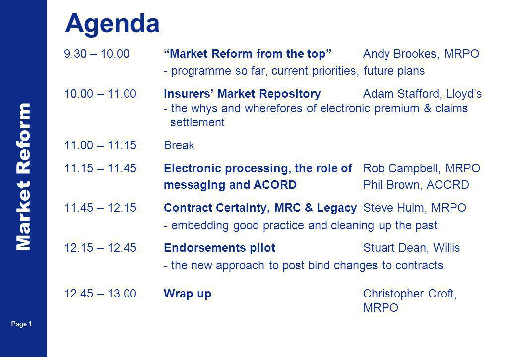 Market Reform Page 1 Agenda 9.30 – 10.00 Market Reform from the top Andy Brookes, MRPO - programme so far, current priorities, future plans 10.00 – 11.00Insurers' Market Repository Adam Stafford, Lloyd's - the whys and wherefores of electronic premium & claims settlement 11.00 – 11.15Break 11.15 – 11.45Electronic processing, the role ofRob Campbell, MRPO messaging and ACORDPhil Brown, ACORD 11.45 – 12.15Contract Certainty, MRC & LegacySteve Hulm, MRPO - embedding good practice and cleaning up the past 12.15 – 12.45Endorsements pilotStuart Dean, Willis - the new approach to post bind changes to contracts 12.45 – 13.00Wrap upChristopher Croft, MRPO