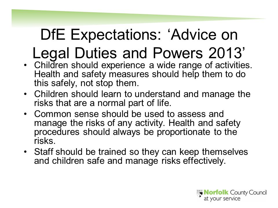 DfE Expectations: 'Advice on Legal Duties and Powers 2013' Children should experience a wide range of activities. Health and safety measures should he