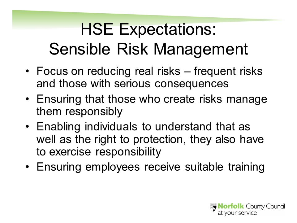 HSE Expectations: Sensible Risk Management Focus on reducing real risks – frequent risks and those with serious consequences Ensuring that those who c