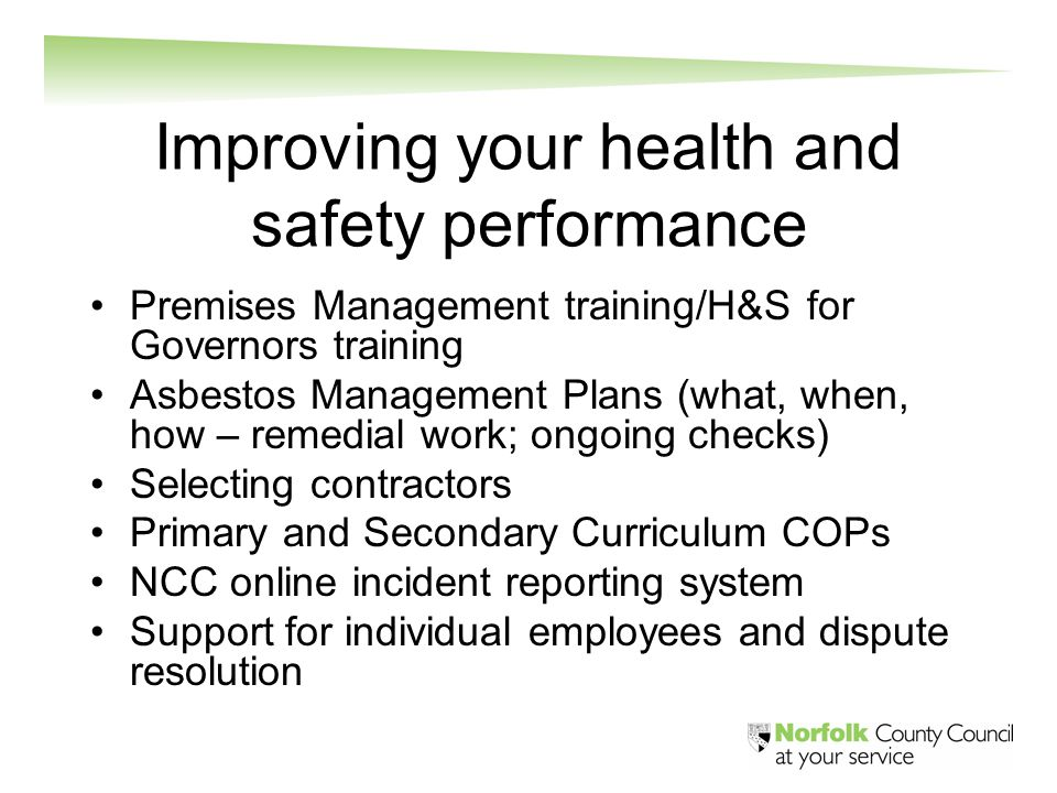 Improving your health and safety performance Premises Management training/H&S for Governors training Asbestos Management Plans (what, when, how – remedial work; ongoing checks) Selecting contractors Primary and Secondary Curriculum COPs NCC online incident reporting system Support for individual employees and dispute resolution
