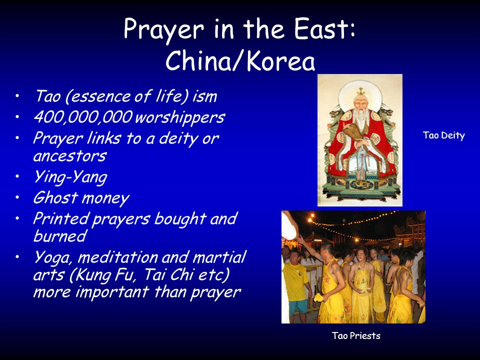 Prayer in the East: China/Korea Tao (essence of life) ism 400,000,000 worshippers Prayer links to a deity or ancestors Ying-Yang Ghost money Printed prayers bought and burned Yoga, meditation and martial arts (Kung Fu, Tai Chi etc) more important than prayer Tao Deity Tao Priests