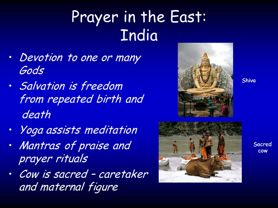 Prayer in the East: India Devotion to one or many Gods Salvation is freedom from repeated birth and death Yoga assists meditation Mantras of praise and prayer rituals Cow is sacred – caretaker and maternal figure Shiva Sacred cow