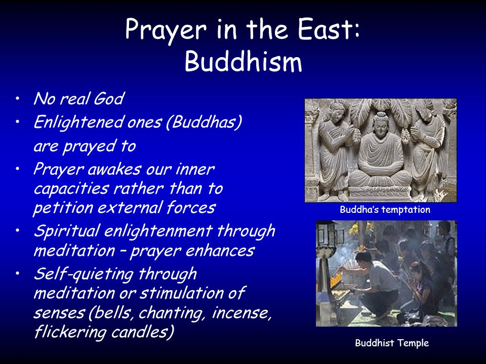 Prayer in the East: Buddhism No real God Enlightened ones (Buddhas) are prayed to Prayer awakes our inner capacities rather than to petition external forces Spiritual enlightenment through meditation – prayer enhances Self-quieting through meditation or stimulation of senses (bells, chanting, incense, flickering candles) Buddha's temptation Buddhist Temple