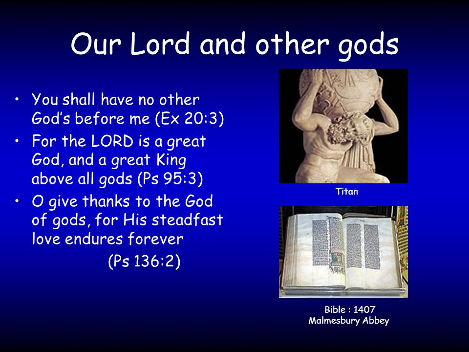 Our Lord and other gods You shall have no other God's before me (Ex 20:3) For the LORD is a great God, and a great King above all gods (Ps 95:3) O give thanks to the God of gods, for His steadfast love endures forever (Ps 136:2) Titan Bible : 1407 Malmesbury Abbey