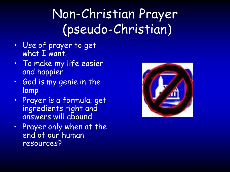 Non-Christian Prayer (pseudo-Christian) Use of prayer to get what I want.