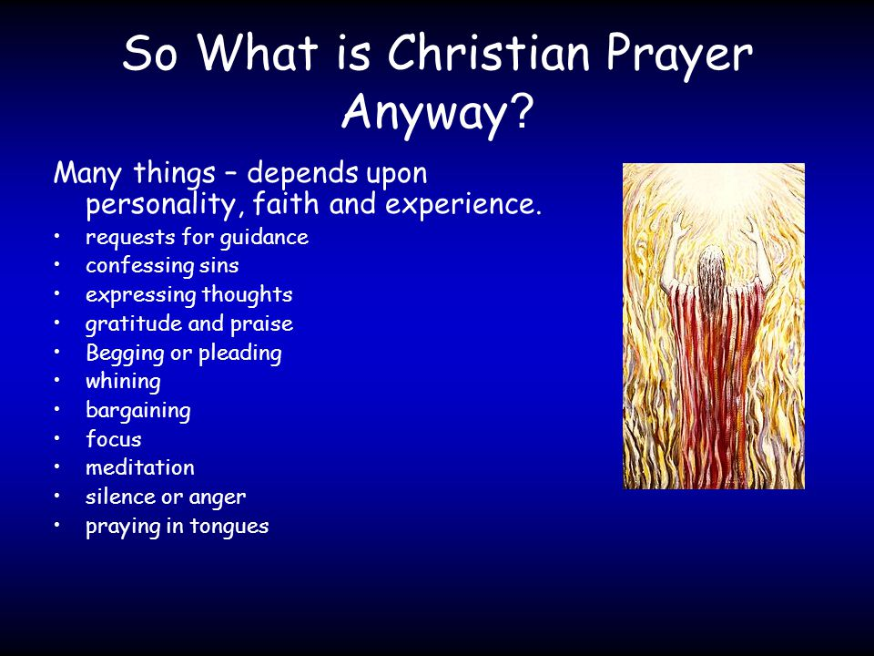 So What is Christian Prayer Anyway . Many things – depends upon personality, faith and experience.