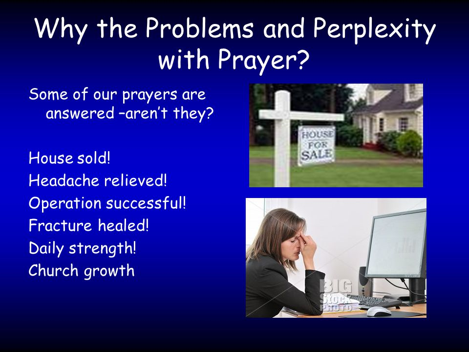 Why the Problems and Perplexity with Prayer. Some of our prayers are answered –aren't they.