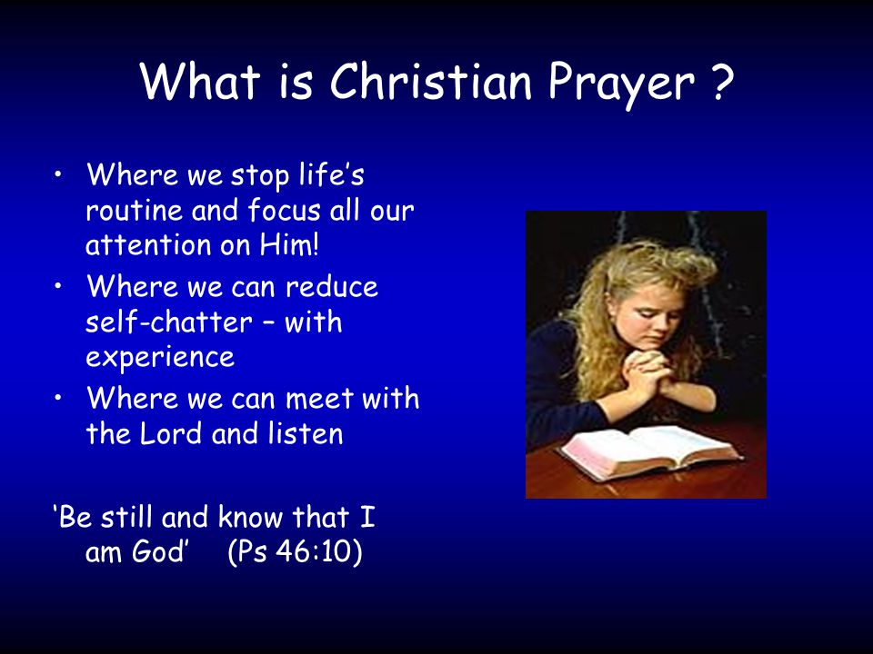 What is Christian Prayer . Where we stop life's routine and focus all our attention on Him.