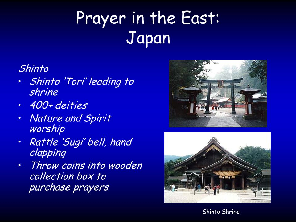Prayer in the East: Japan Shinto Shinto 'Tori' leading to shrine 400+ deities Nature and Spirit worship Rattle 'Sugi' bell, hand clapping Throw coins into wooden collection box to purchase prayers Shinto Shrine