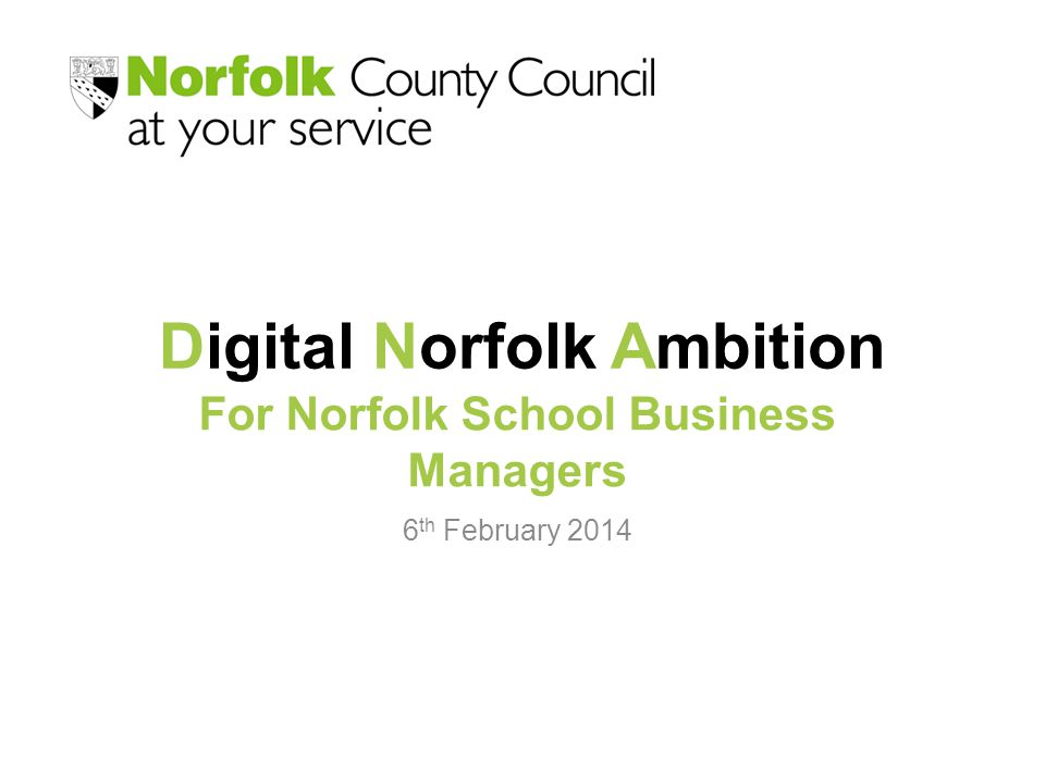 Digital Norfolk Ambition 6 th February 2014 For Norfolk School Business Managers