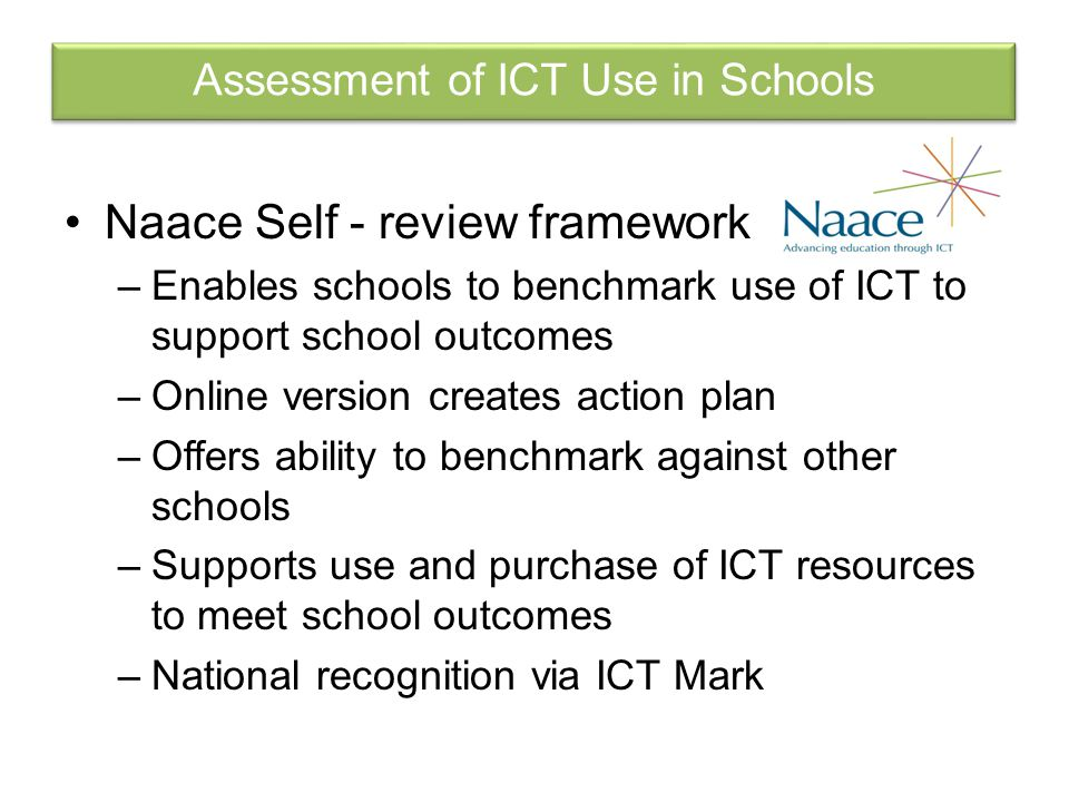 Naace Self - review framework –Enables schools to benchmark use of ICT to support school outcomes –Online version creates action plan –Offers ability to benchmark against other schools –Supports use and purchase of ICT resources to meet school outcomes –National recognition via ICT Mark Assessment of ICT Use in Schools